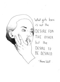 """What little girls learn is not the desire for the other, but the desire to be desired"" - ""The beauty myth"" Naomi Wolf"