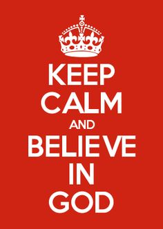 KEEP CALM AND BELIEVE IN GOD