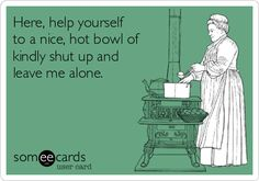 Here, help yourself to a nice, hot bowl of kindly shut up and leave me alone.