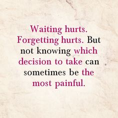waiting hurts. forgetting hurts. but not knowing which decision to take can sometimes be the most painful - quote - quotes - quote of the day - words of wisdom - love - life
