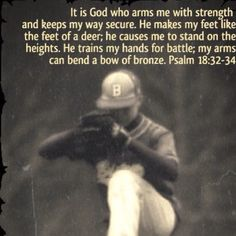Psalm18:32-34. For my sweet son, Hunter! I hope he carries this prayer to the mound with him every outing. God speed in 2013!