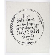 Acts 2:46 Tea Towel | $22 Message: They broke bread in their homes & ate together with glad & sincere hearts. Acts 2:46.