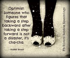 Optimist: someone who figures that taking a step backwards after taking a step forward is not a disaster, it's more like a cha-cha.