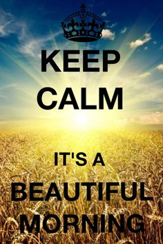 Keep Calm It's a Beautiful Morning!