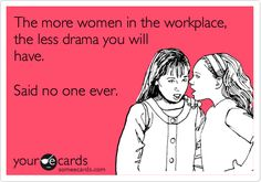 The more women in the workplace, the less drama you will have. Said no one ever.