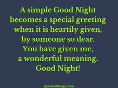 A simple Good Night becomes a special greeting when it is heartily given, by someone so dear. You have given me, a wonderful meaning. Good Night!