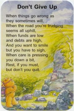 When things go wrong as they sometimes will,   When the road you're trudging seems all uphill,   When funds are low and debts are high,   And you want to smile but you have to sigh,   When care is pressing you down a bit,   Rest, if you must, but don't you quit.