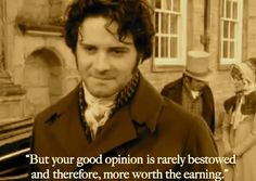 "Mr. Darcy: ""I hope you are not displeased with Pemberley?"" Elizabeth: ""No, not at all."" Mr. Darcy: ""Then you approve of it?"" Elizabeth: ""Very much. But I think there are few who would not approve."" Mr. Darcy: ""But your good opinion is rarely bestowed and therefore more worth the earning."" - Pride and Prejudice (BBC, TV, Mini-Series, 1995)"