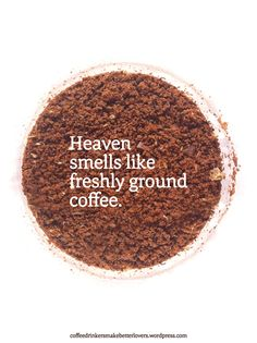 They say that heaven smells like freshly ground coffee.