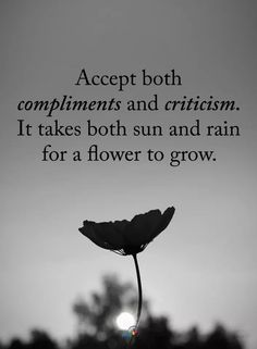 Accept both Compliments and Criticism. It takes both sun and rain for a flower to grow. quotes quotes about life quotes about love quotes for teens quotes for work quotes god quotes motivation Motivacional Quotes, Quotable Quotes, True Quotes, Great Quotes, Wisdom Quotes, Good Day Quotes, Fact Quotes, Quotations On Life, Beautiful Quotes On Life
