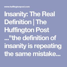 "Insanity: The Real Definition | The Huffington Post ...""the definition of insanity is repeating the same mistakes over and over again and expecting different results""...""no it's not! that's the definition of perseveration!"""