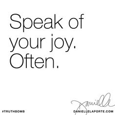 Speak of your joy. Often. Subscribe: DanielleLaPorte.com #Truthbomb #Words #Quotes