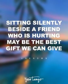 """Sitting silently beside a friend who is hurting may be the best gift we can give.""   — Unknown"
