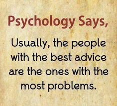 psychology says, usually, the people with the best advice are the ones with the most problems.