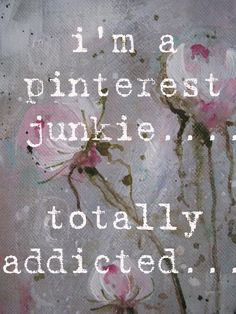 Hello my name is _____, and I'm a Pinterest addict. You know it should be your name in that blank! ;)