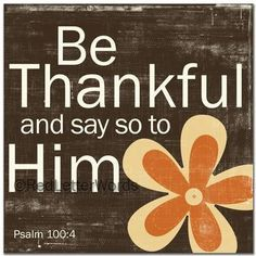 Psalm 100....in ALL things, ALWAYS thank Him