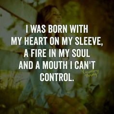 I was born with my heart on my sleeve, a fire in my soul and a mouth I can't control