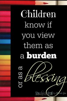Children know if you view them as a burden or as a blessing, and they are always listening. Keep this in mind when youre talking about the demands of parenting when they are in earshot. These lessons are applicable to ALL parents, but fathers especially