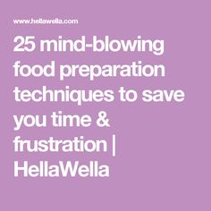 25 mind-blowing food preparation techniques to save you time & frustration   HellaWella
