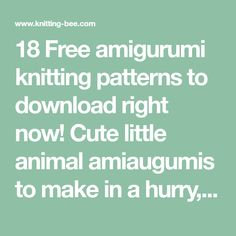 18 Free amigurumi knitting patterns to download right now! Cute little animal amiaugumis to make in a hurry, ideal as gifts.