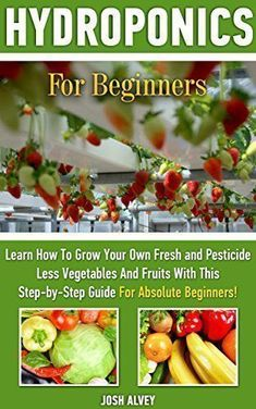 Hydroponics For Beginners: Learn How To Grow Your Own Fresh and Pesticide Less Vegetables And Fruits With This Step-by-Step Guide For Absolute Beginners!: ... Aquaponics, Indoor Gardening Book 1) - Kindle edition by Josh Alvey. Crafts, Hobbies & Home Kindle eBooks @ Amazon.com. #AquaponicsIndoor #AquaponicsandHydroponics #guidetohomeaquaponics
