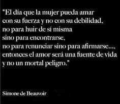"""""""El día que la mujer pueda amar con su fuerza y o con su debilidad, no para huir de si misma sino para encontrarse, no para renunciar sino para afirmarse... entonces el amor sera una fuente de vida y un mortal peligro"""" Simone de Beauvoir"""