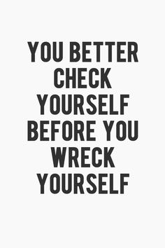 Check yourself before you wreck yourself.