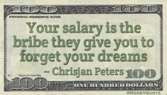Your salary is the bribe they give you to forget your dreams Quote