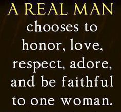 """A Real Man Chooses to Honor, Love, Respect, Adore, and be Faithful to one Woman"". A Real Man This reminds with one of my previous . Life Quotes Love, Great Quotes, Quotes To Live By, Me Quotes, Inspirational Quotes, Respect Quotes, Godly Man Quotes, Honor Quotes, Selfish Quotes"