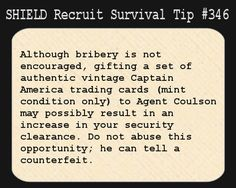 S.H.I.E.L.D. Recruit Survival Tip #346:Although bribery is not encouraged, gifting a set of authentic vintage Captain America trading cards (mint condition only) to Agent Coulson may possibly result in an increase in your security clearance. Do not abuse this opportunity; he can tell a counterfeit.  [Submitted by emilydoeswhatshewants]