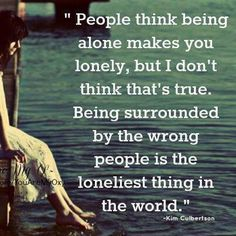 People think being alone makes you lonely, but I don't think that is true.  Being surrounded by the wrong people is the loneliest thing in the world. -Kin Culbertson