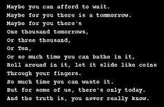 Maybe you can afford to wait... Maybe for you there is a tomorrow... But the truth is, you never really know...  Positive, inspirational  quotes from behappyzone