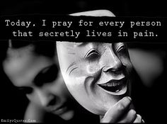 Today, I pray for every person that secretly lives in pain.