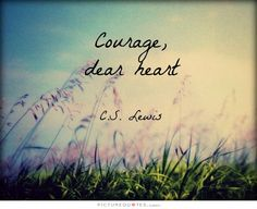 Courage, dear heart. C S Lewis quotes on PictureQuotes.com.