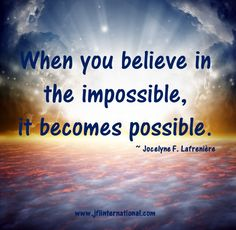 When you believe in the impossible, it becomes possible.