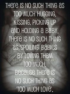 There is no such thing as too much hugging, kissing, picking up and holding a baby. There is no such thing as 'spoiling' babies by loving them too much. Because there is no such things as 'too much love'.