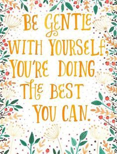 be gentle with yourself // you're doing the best you can