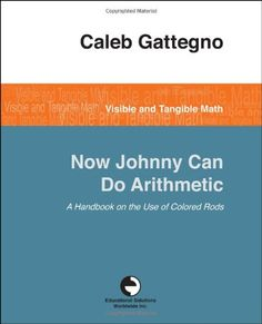 Now Johnny Can Do Arithmetic by Caleb Gattegno: How children can learn math through play, manipulatives, and self-generated conceptual insights.