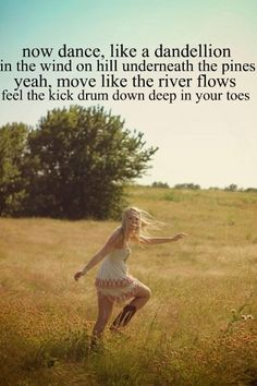 Now dance, like a dandelion in the wind on hill underneath the pines. Yeah, move like the river flows, feel the kick drum down deep in your toes - Country Girl (Shake It For Me) - Luke Bryan
