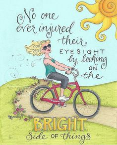 No one ever injured their eyesight by looking on the bright side of things!