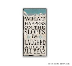 What happens on the slopes is laughed about all year wooden sign. Handmade. Distressed art on paper with sealer on top then sealed again with polyurethane for protection. Sides and back are painted black with metal hanger on back. Approx.12x25x.75 inches. Recommended for indoor or protective areas. For decorative use only.