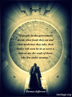 """""""If people let the government decide what food they eat and what medicines they take, their bodies will soon be in as sorry a state as are the souls of those who live under tyranny."""" #ThomasJefferson #Quote"""