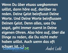 Wenn Du über etwas wegkommen willst, dann höre auf, darüber zu reden. Deine Geist beinflusst Deine Worte. Und Deine Worte beinflussen Deinen Geist. Denn alles, was Du sagst, geht immer zuerst in Deine eigenen Ohren. Also höre auf, über die Dinge zu reden, die Du nicht mehr haben willst. Auch wenn das oft schwer ist. ;-) / André Loibl