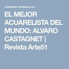 EL MEJOR ACUARELISTA DEL MUNDO: ALVARO CASTAGNET | Revista Arte51