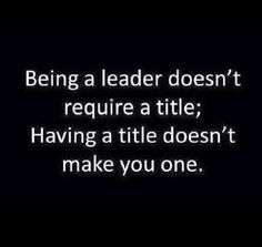 Being a leader doesn't require a title. Having a title doesn't make you one.