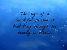 The sign of a beautiful person is that always see beauty in others. <3