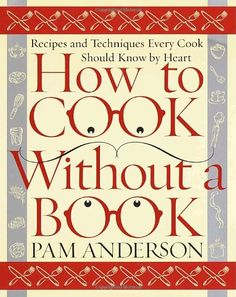 How to Cook Without a Book: Recipes and Techniques Every Cook Should Know by Heart by Pam Anderson