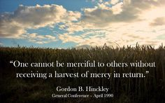 """""""One cannot be merciful to others without receiving a harvest of mercy in return. … Let us be more merciful. In so doing, our very example will cause others to be more merciful, and we shall have greater claim upon the mercy of God who in His love will be generous toward us."""" From #PresHinckley's http://pinterest.com/pin/24066179228827332 April 1990 #LDSconf http://facebook.com/223271487682878 message http://lds.org/general-conference/1990/04/blessed-are-the-merciful"""