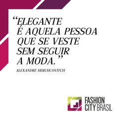 """""""Elegante é aquela pessoa que se veste sem seguir a moda"""" - Alexandre Herchcovitch"""