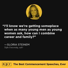 Gloria Steinem, 1987. From NPR's The Best Commencement Speeches, Ever.